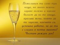 Пожелавам ти само три неща, но много важни: здраве голямо и никога болест да не те хваща, красива жена, която да те харесва, какъвто си, успешна работа, за да ти е сладко в петък виното!