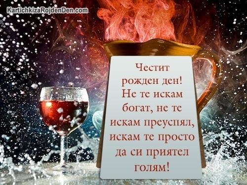 Честит рожден ден! Не те искам богат, не те искам преуспял, искам те просто да си приятел голям!