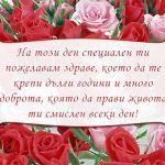 На този ден специален ти пожелавам здраве, което да те крепи дълги години и много доброта, която да прави живота ти смислен всеки ден!