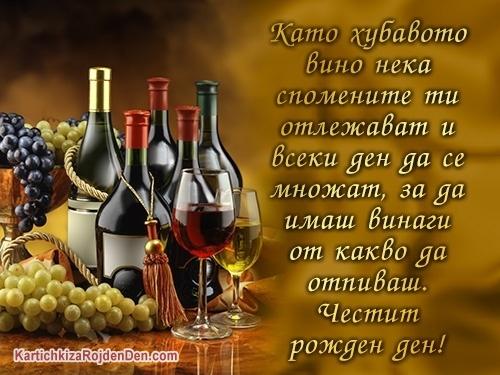 Като хубавото вино нека спомените ти отлежават и всеки ден да се множат, за да имаш винаги от какво да отпиваш. Честит рожден ден!