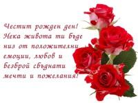 Честит рожден ден! Нека живота ти бъде низ от положителни емоции, любов и безброй сбъднати мечти и пожелания!