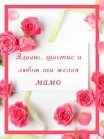 Здраве, щастие и любов ти желая мамо